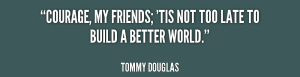 quote-Tommy-Douglas-courage-my-friends-tis-not-too-late-80743